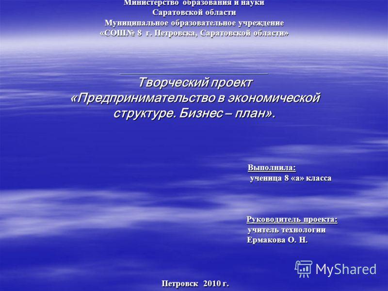 Министерство образования и науки Саратовской области Муниципальное образовательное учреждение «СОШ 8 г. Петровска, Саратовской области» __________________________________ Творческий проект «Предпринимательство в экономической структуре. Бизнес – план