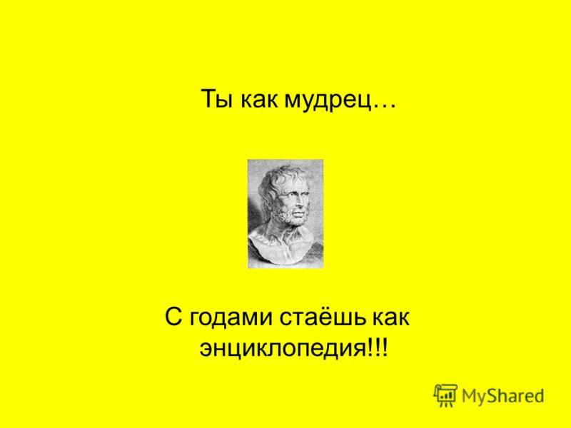 Ты как мудрец… С годами стаёшь как энциклопедия!!!