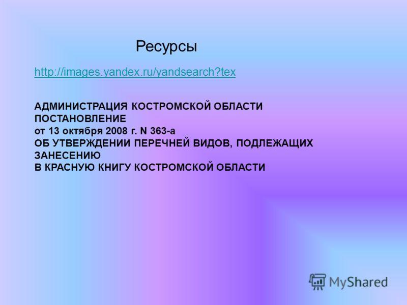 http://images.yandex.ru/yandsearch?tex Ресурсы АДМИНИСТРАЦИЯ КОСТРОМСКОЙ ОБЛАСТИ ПОСТАНОВЛЕНИЕ от 13 октября 2008 г. N 363-а ОБ УТВЕРЖДЕНИИ ПЕРЕЧНЕЙ ВИДОВ, ПОДЛЕЖАЩИХ ЗАНЕСЕНИЮ В КРАСНУЮ КНИГУ КОСТРОМСКОЙ ОБЛАСТИ