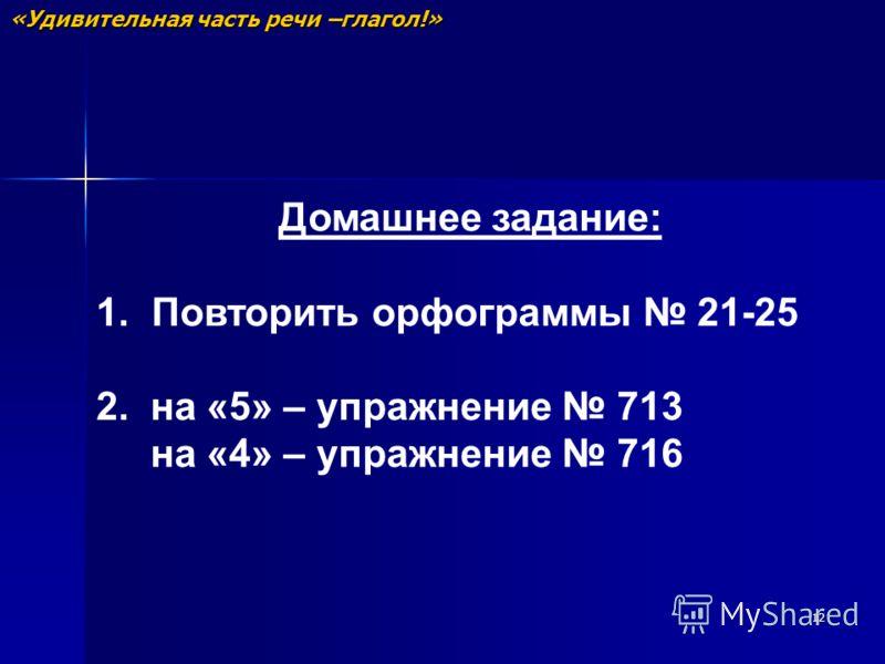 12 Домашнее задание: 1. Повторить орфограммы 21-25 2. на «5» – упражнение 713 на «4» – упражнение 716 «Удивительная часть речи –глагол!»