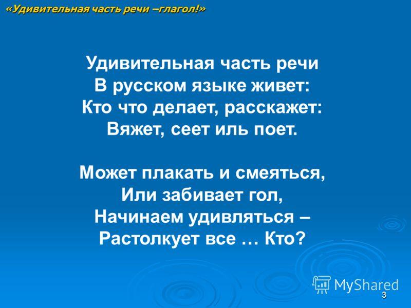 3 Удивительная часть речи В русском языке живет: Кто что делает, расскажет: Вяжет, сеет иль поет. Может плакать и смеяться, Или забивает гол, Начинаем удивляться – Растолкует все … Кто? «Удивительная часть речи –глагол!»