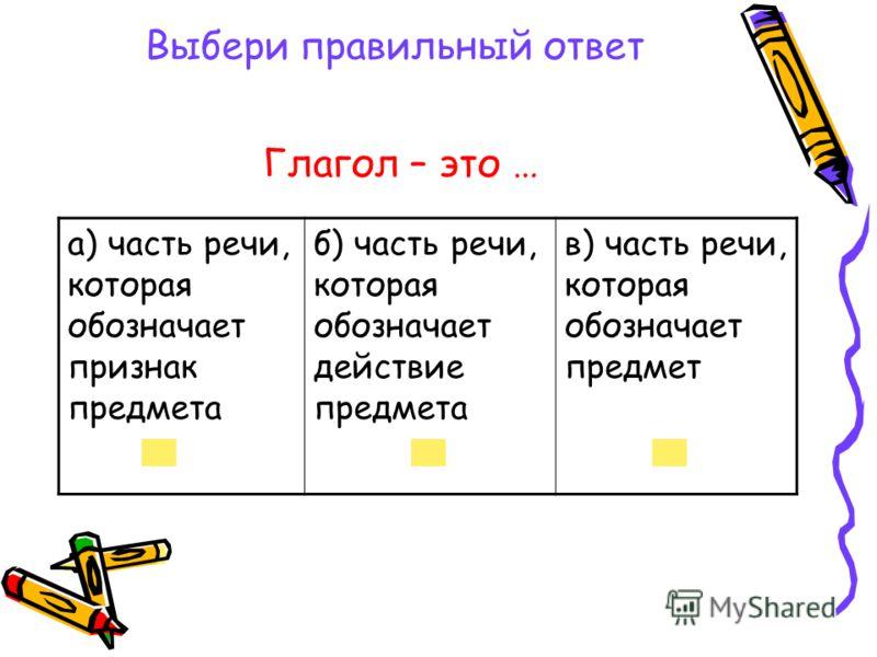 Выбери правильный ответ а) часть речи, которая обозначает признак предмета б) часть речи, которая обозначает действие предмета в) часть речи, которая обозначает предмет Глагол – это …