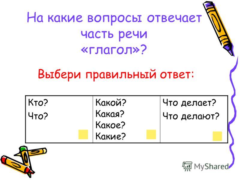 На какие вопросы отвечает часть речи «глагол»? Выбери правильный ответ: Кто? Что? Какой? Какая? Какое? Какие? Что делает? Что делают?