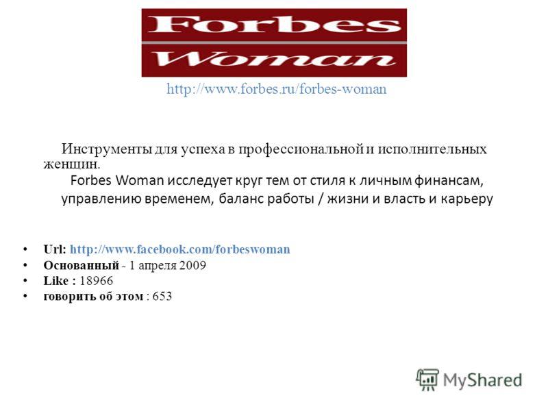 http://www.forbes.ru/forbes-woman Forbes Woman исследует круг тем от стиля к личным финансам, управлению временем, баланс работы / жизни и власть и карьеру Инструменты для успеха в профессиональной и исполнительных женщин. Url: http://www.facebook.co