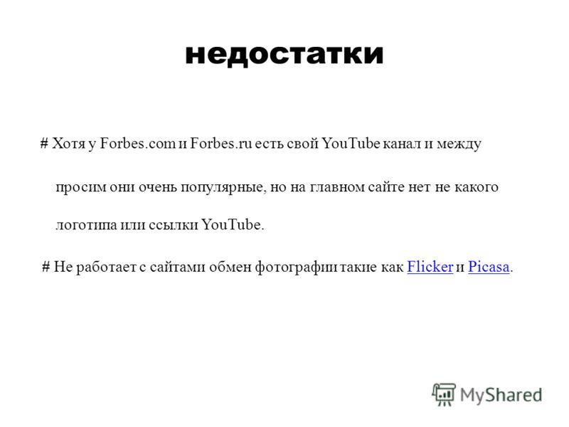 недостатки # Хотя у Forbes.com и Forbes.ru есть свой YouTube канал и между просим они очень популярные, но на главном сайте нет не какого логотипа или ссылки YouTube. # Не работает с сайтами обмен фотографии такие как Flicker и Picasa.FlickerPicasa