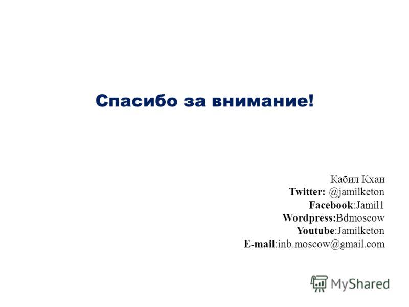 Спасибо за внимание! Кабил Кхан Twitter: @jamilketon Facebook:Jamil1 Wordpress:Bdmoscow Youtube:Jamilketon E-mail:inb.moscow@gmail.com