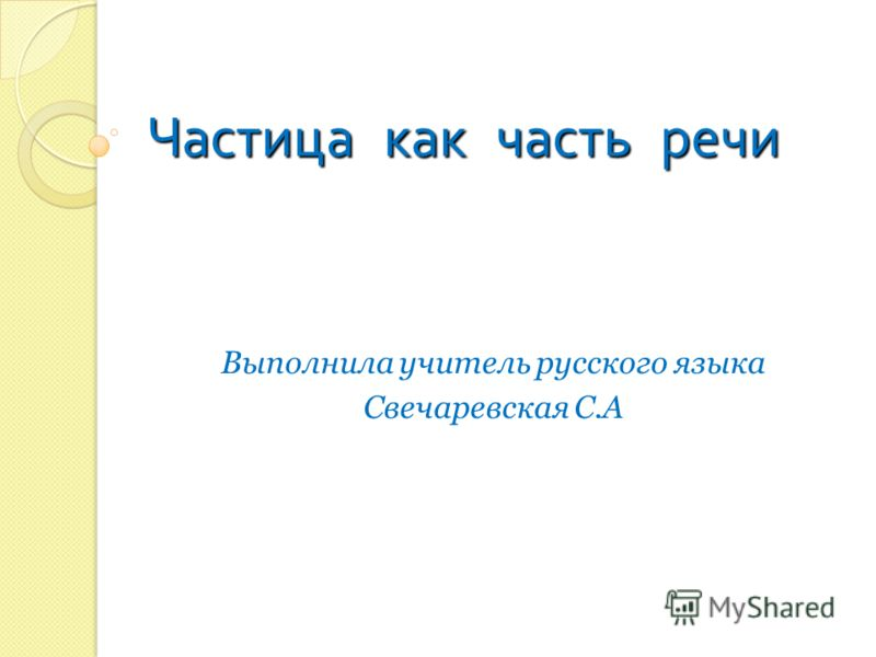 Частица к к к как ч ч ч часть р р р речи Выполнила учитель русского языка Свечаревская С.А
