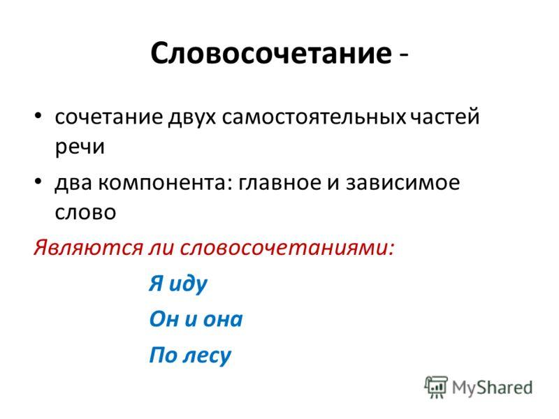 Словосочетание - сочетание двух самостоятельных частей речи два компонента: главное и зависимое слово Являются ли словосочетаниями: Я иду Он и она По лесу