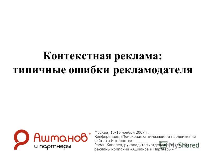 Контекстная реклама: типичные ошибки рекламодателя Москва, 15-16 ноября 2007 г. Конференция «Поисковая оптимизация и продвижение сайтов в Интернете» Роман Ковалев, руководитель отдела контекстной рекламы компании «Ашманов и Партнёры»