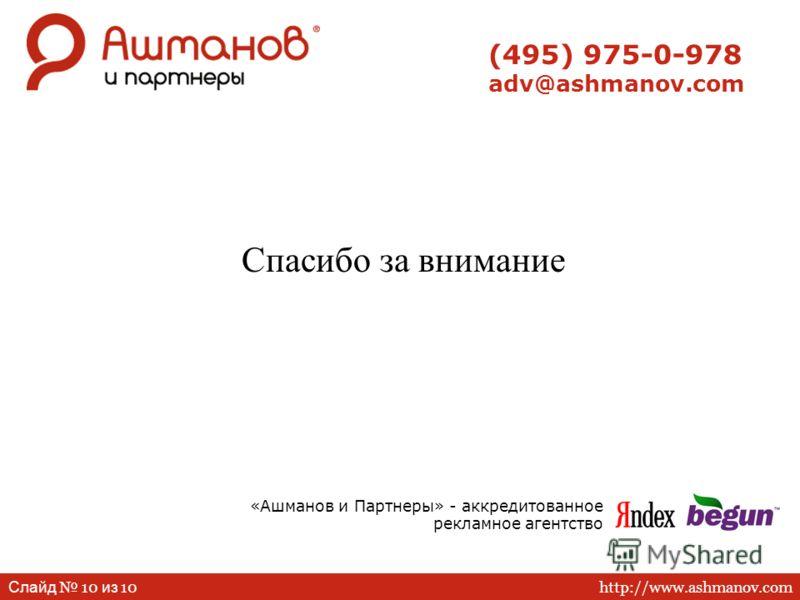 http://www.ashmanov.com Слайд 10 из 10 (495) 975-0-978 adv@ashmanov.com Спасибо за внимание «Ашманов и Партнеры» - аккредитованное рекламное агентство