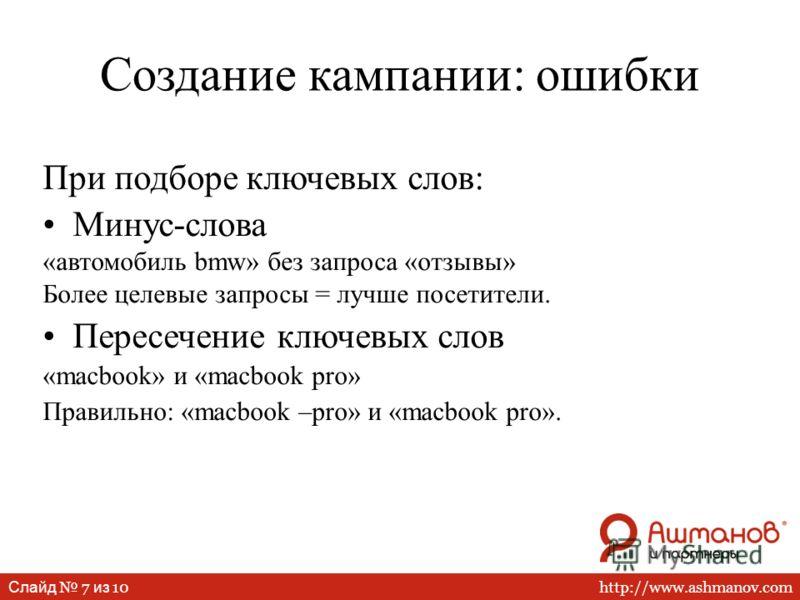 http://www.ashmanov.com Слайд 7 из 10 При подборе ключевых слов: Минус-слова «автомобиль bmw» без запроса «отзывы» Более целевые запросы = лучше посетители. Пересечение ключевых слов «macbook» и «macbook pro» Правильно: «macbook –pro» и «macbook pro»