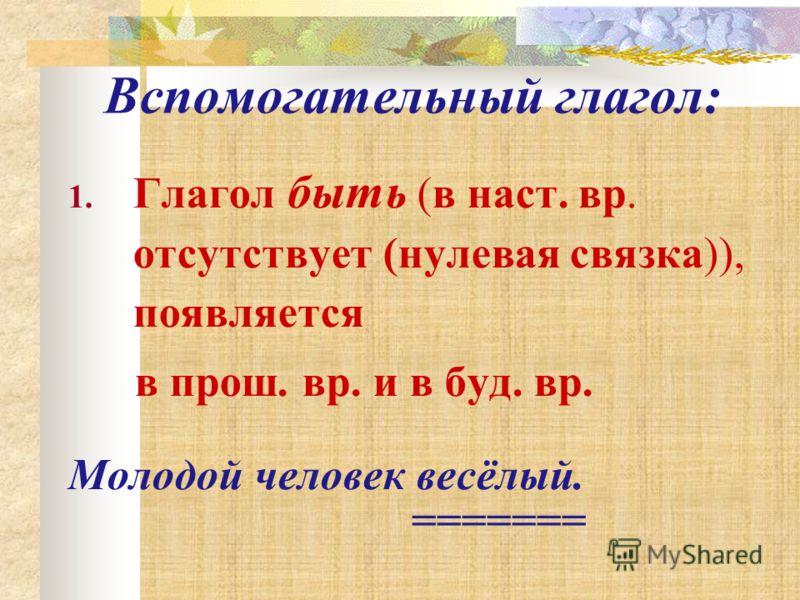 1. Глагол быть (в наст. вр. отсутствует (нулевая связка)), появляется в прош. вр. и в буд. вр. Молодой человек весёлый. ======= Вспомогательный глагол: