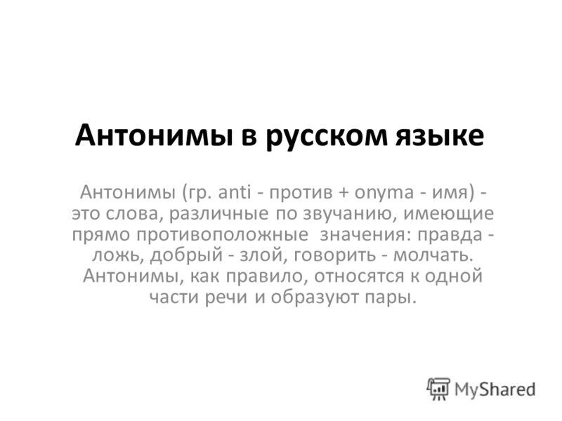 Антонимы в русском языке Антонимы (гр. anti - против + onyma - имя) - это слова, различные по звучанию, имеющие прямо противоположные значения: правда - ложь, добрый - злой, говорить - молчать. Антонимы, как правило, относятся к одной части речи и об
