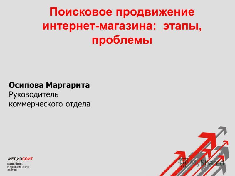 Осипова Маргарита Руководитель коммерческого отдела Поисковое продвижение интернет-магазина: этапы, проблемы