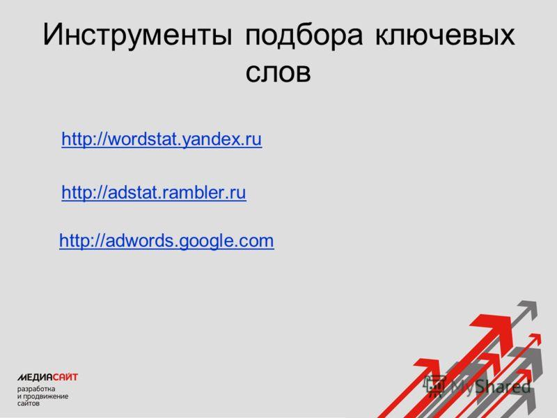 Инструменты подбора ключевых слов http://wordstat.yandex.ru http://adstat.rambler.ru http://adwords.google.com