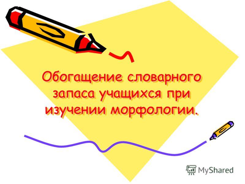 Обогащение словарного запаса учащихся при изучении морфологии. Обогащение словарного запаса учащихся при изучении морфологии.