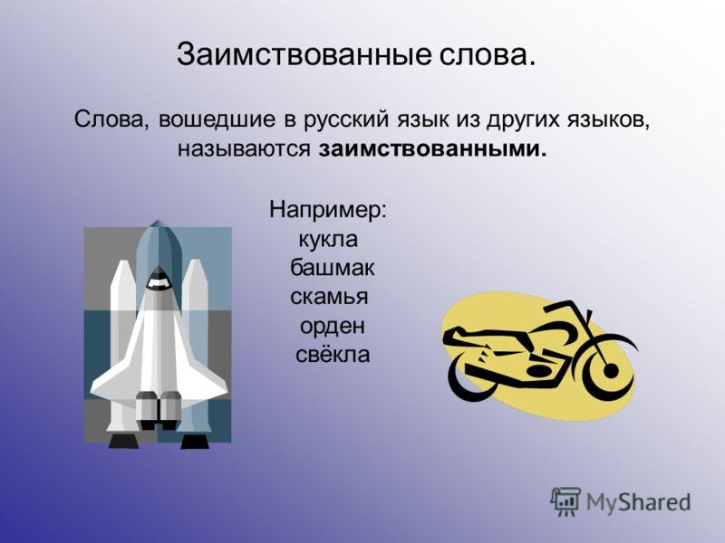 Заимствованные слова. Слова, вошедшие в русский язык из других языков, называются заимствованными. Например: кукла башмак скамья орден свёкла