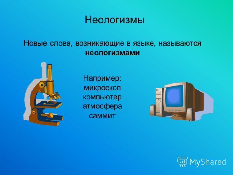 Неологизмы Новые слова, возникающие в языке, называются неологизмами Например: микроскоп компьютер атмосфера саммит