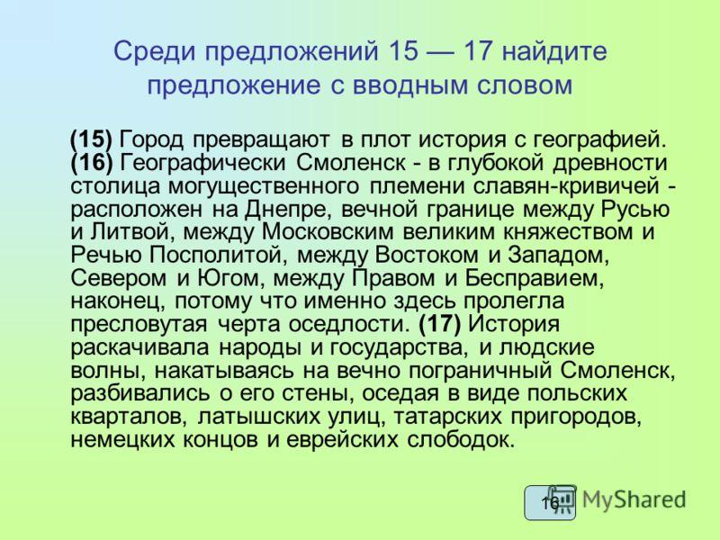 Среди предложений 15 17 найдите предложение с вводным словом (15) Город превращают в плот история с географией. (16) Географически Смоленск - в глубокой древности столица могущественного племени славян-кривичей - расположен на Днепре, вечной границе