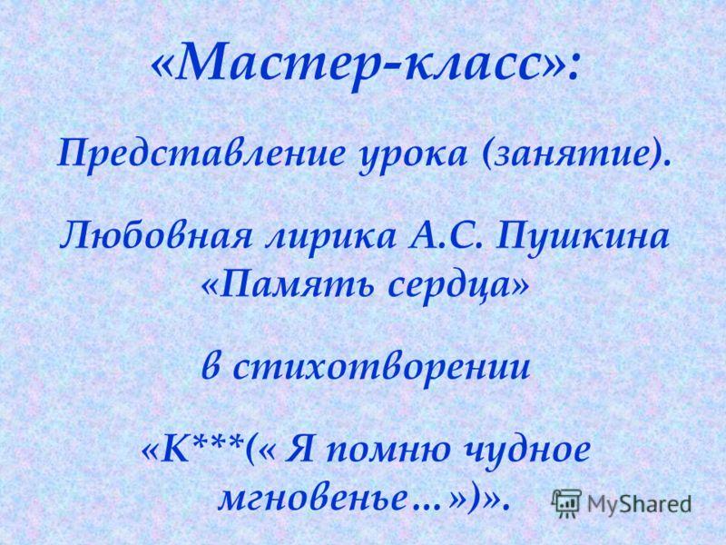 «Мастер-класс»: Представление урока (занятие). Любовная лирика А.С. Пушкина «Память сердца» в стихотворении «К***(« Я помню чудное мгновенье…»)».