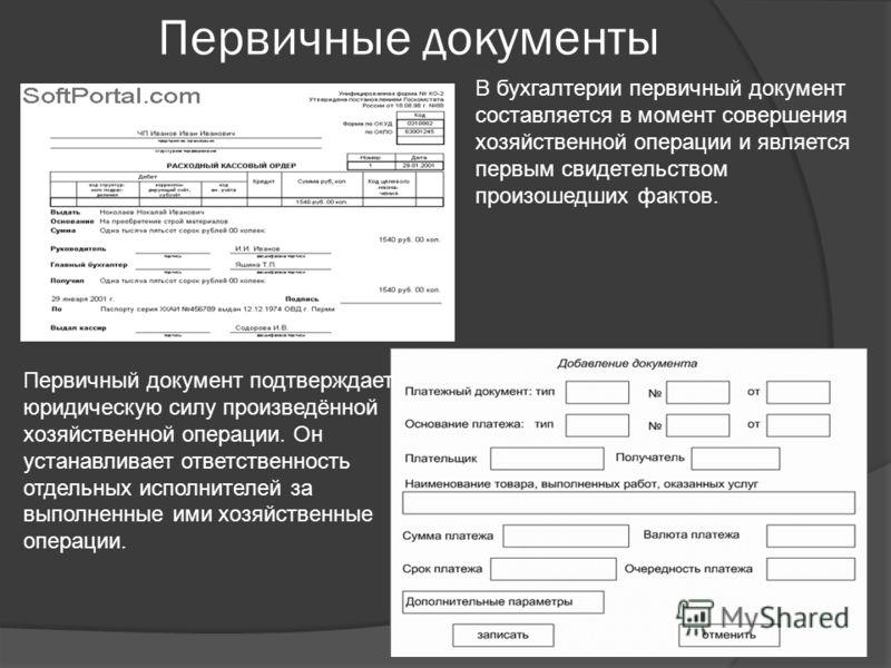 Первичные документы В бухгалтерии первичный документ составляется в момент совершения хозяйственной операции и является первым свидетельством произошедших фактов. Первичный документ подтверждает юридическую силу произведённой хозяйственной операции.