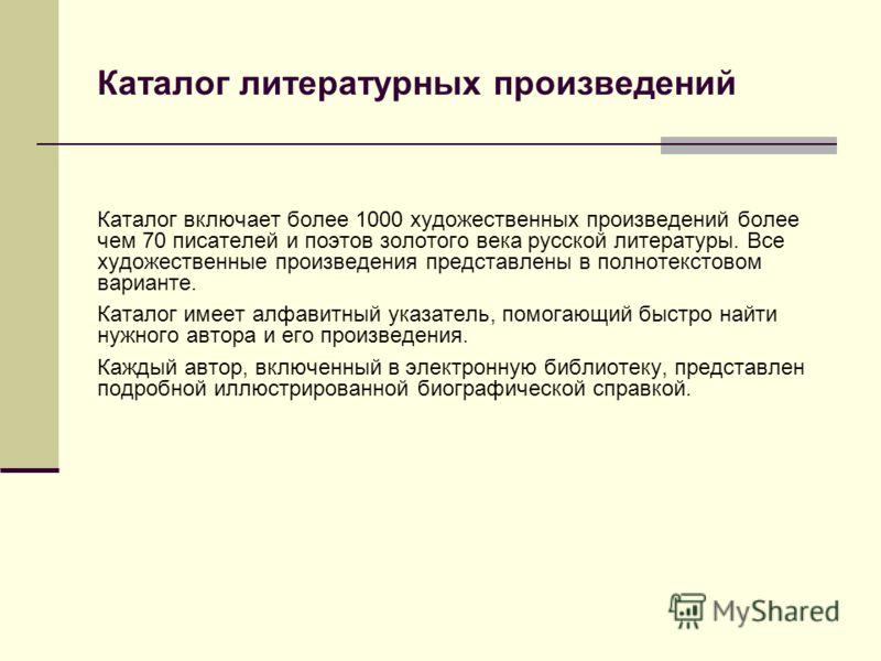 Каталог включает более 1000 художественных произведений более чем 70 писателей и поэтов золотого века русской литературы. Все художественные произведения представлены в полнотекстовом варианте. Каталог имеет алфавитный указатель, помогающий быстро на