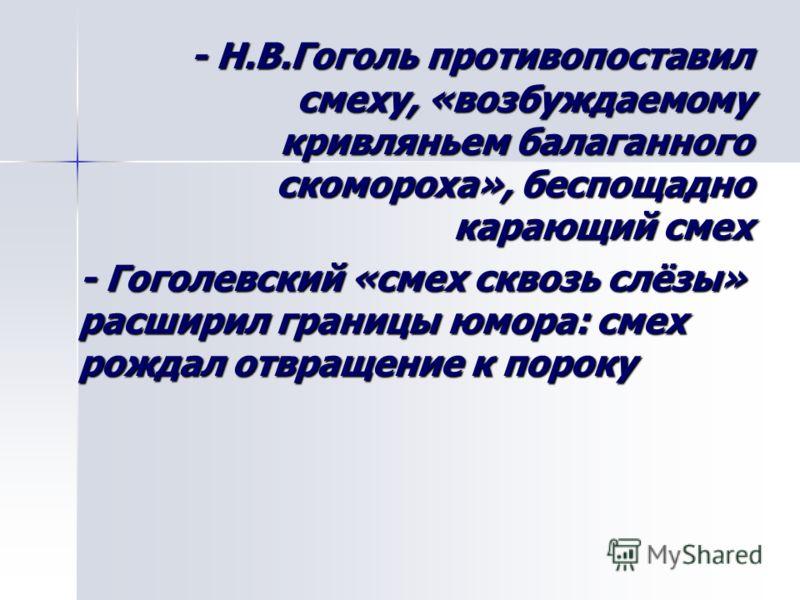 - Н.В.Гоголь противопоставил смеху, «возбуждаемому кривляньем балаганного скомороха», беспощадно карающий смех - Н.В.Гоголь противопоставил смеху, «возбуждаемому кривляньем балаганного скомороха», беспощадно карающий смех - Гоголевский «смех сквозь с