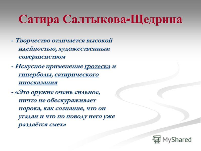 Сатира Салтыкова - Щедрина - Творчество отличается высокой идейностью, художественным совершенством - Искусное применение гротеска и гиперболы, сатирического иносказания - «Это оружие очень сильное, ничто не обескураживает порока, как сознание, что о