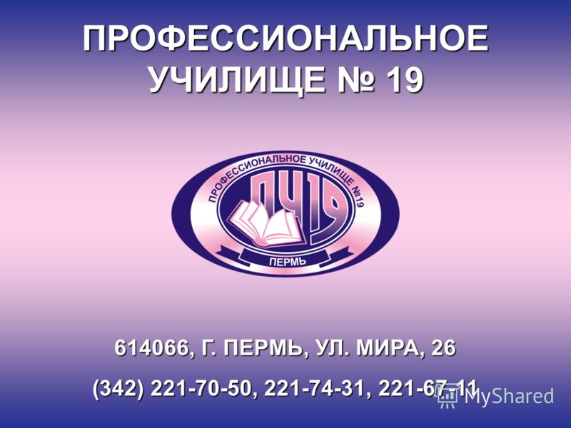 ПРОФЕССИОНАЛЬНОЕ УЧИЛИЩЕ 19 614066, Г. ПЕРМЬ, УЛ. МИРА, 26 (342) 221-70-50, 221-74-31, 221-67-11
