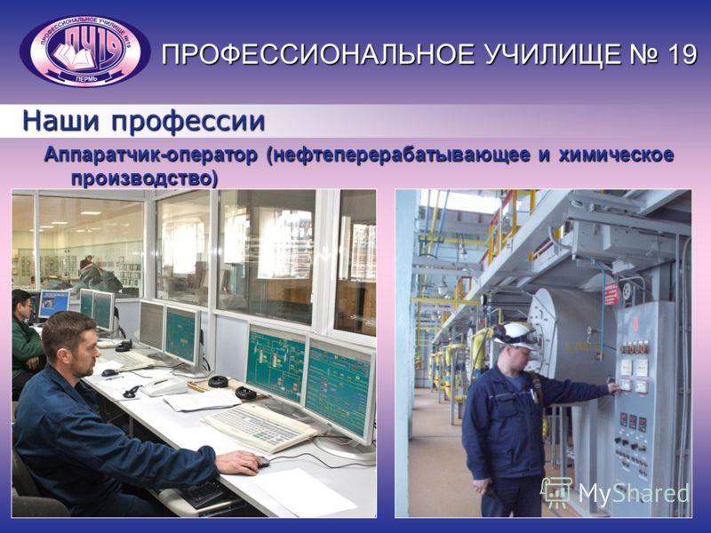 Наши профессии Аппаратчик-оператор (нефтеперерабатывающее и химическое производство) ПРОФЕССИОНАЛЬНОЕ УЧИЛИЩЕ 19