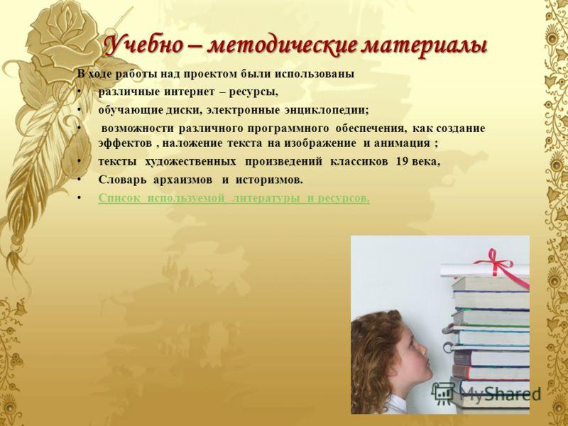 Учебно – методические материалы В ходе работы над проектом были использованы различные интернет – ресурсы, обучающие диски, электронные энциклопедии; возможности различного программного обеспечения, как создание эффектов, наложение текста на изображе