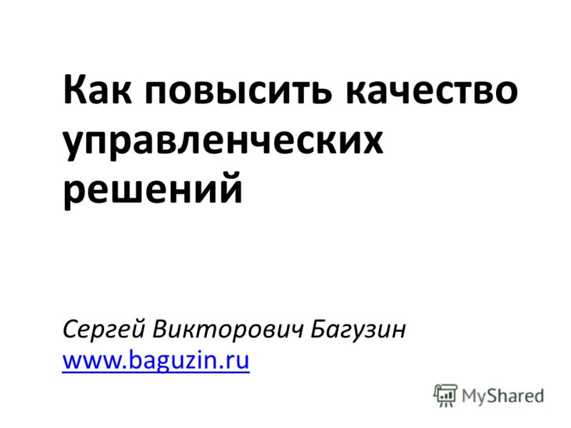 Как повысить качество управленческих решений Сергей Викторович Багузин www.baguzin.ru www.baguzin.ru