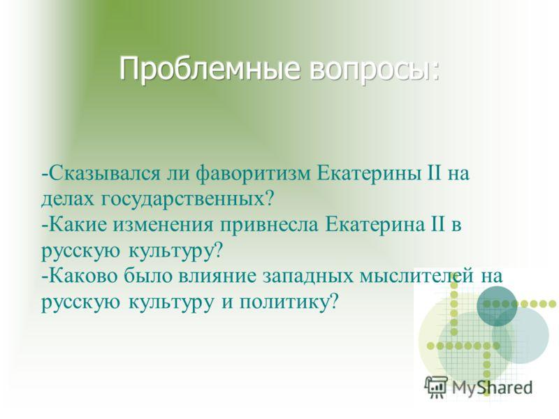 -Сказывался ли фаворитизм Екатерины II на делах государственных? -Какие изменения привнесла Екатерина II в русскую культуру? -Каково было влияние западных мыслителей на русскую культуру и политику?