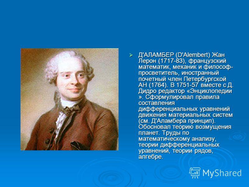 Д'АЛАМБЕР (D'Alembert) Жан Лерон (1717-83), французский математик, механик и философ- просветитель, иностранный почетный член Петербургской АН (1764). В 1751-57 вместе с Д. Дидро редактор «Энциклопедии ». Сформулировал правила составления дифференциа