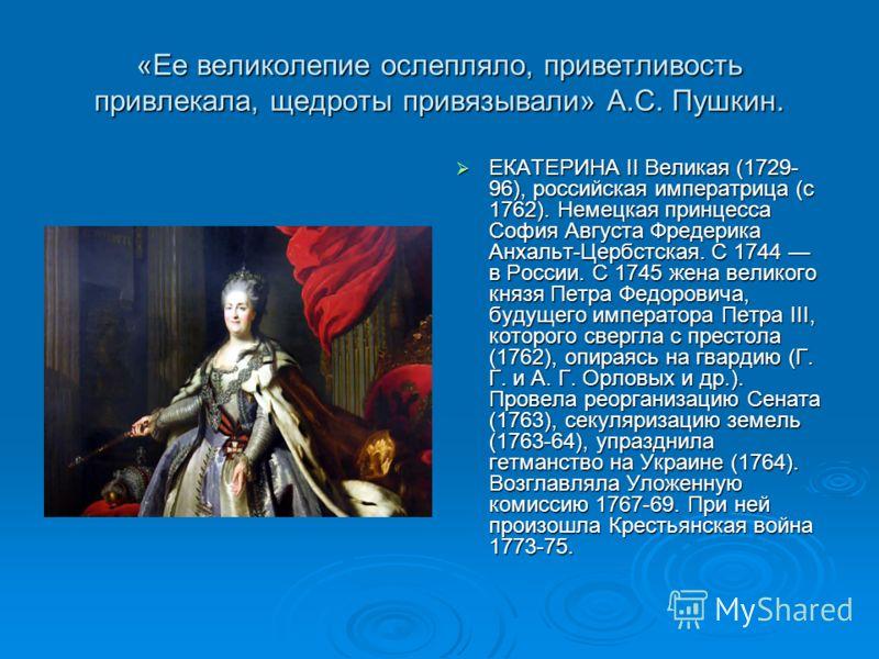 «Ее великолепие ослепляло, приветливость привлекала, щедроты привязывали» А.С. Пушкин. ЕКАТЕРИНА II Великая (1729- 96), российская императрица (с 1762). Немецкая принцесса София Августа Фредерика Анхальт-Цербстская. С 1744 в России. С 1745 жена велик