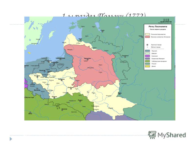 1-ы раздел Польши (1772) Россия присоединила: 1.восточную часть Белоруссии до Минска (губернии Витебская и Могилевская) 2.часть латвийских земель, входивших ранее в Ливонию