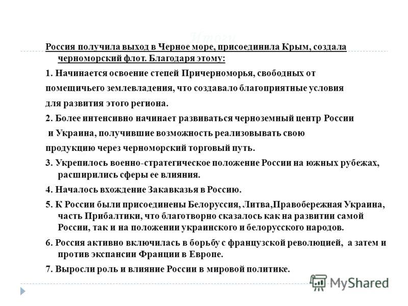 Итоги Россия получила выход в Черное море, присоединила Крым, создала черноморский флот. Благодаря этому: 1. Начинается освоение степей Причерноморья, свободных от помещичьего землевладения, что создавало благоприятные условия для развития этого реги