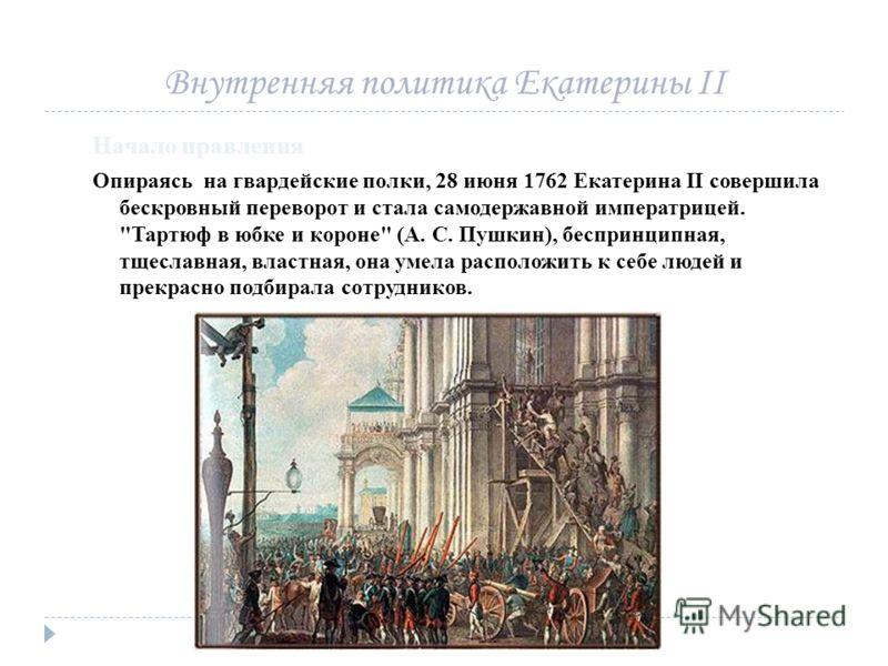 Внутренняя политика Екатерины II Начало правления Опираясь на гвардейские полки, 28 июня 1762 Екатерина II совершила бескровный переворот и стала самодержавной императрицей.