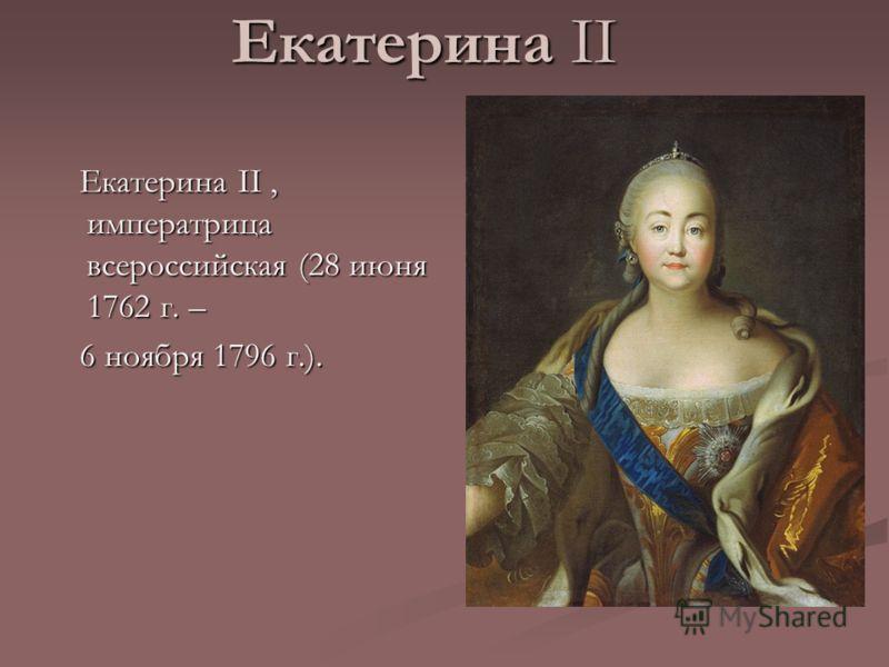 Екатерина II Екатерина II, императрица всероссийская (28 июня 1762 г. – Екатерина II, императрица всероссийская (28 июня 1762 г. – 6 ноября 1796 г.). 6 ноября 1796 г.).