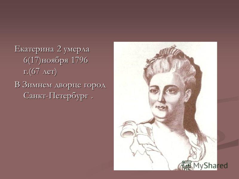 Екатерина 2 умерла 6(17)ноября 1796 г.(67 лет) В Зимнем дворце город Санкт-Петербург.