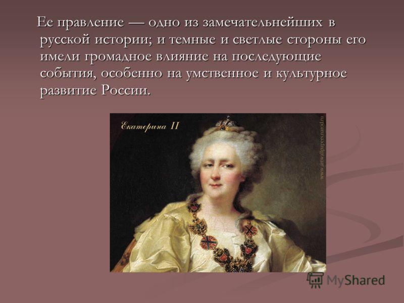 Ее правление одно из замечательнейших в русской истории; и темные и светлые стороны его имели громадное влияние на последующие события, особенно на умственное и культурное развитие России. Ее правление одно из замечательнейших в русской истории; и те
