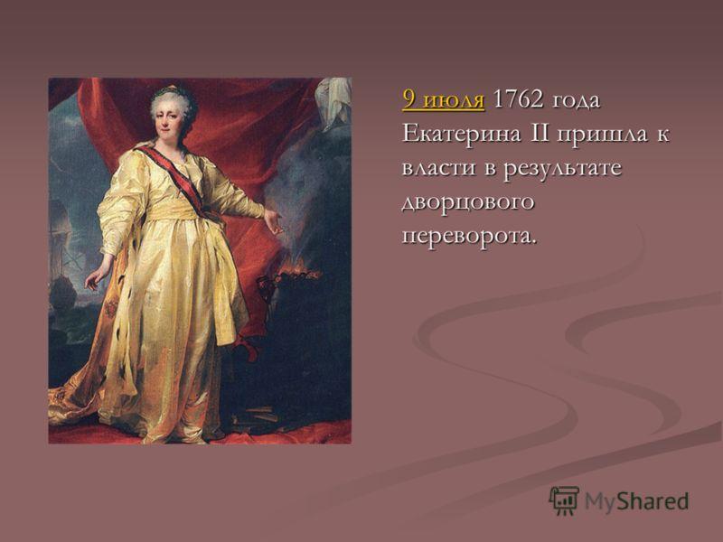 9 июля 1762 года Екатерина II пришла к власти в результате дворцового переворота.9 июля