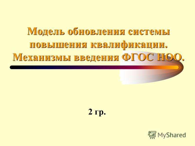 Модель обновления системы повышения квалификации. Механизмы введения ФГОС НОО. 2 гр.