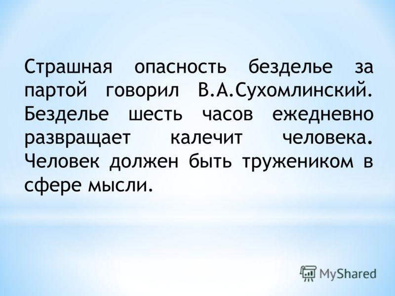 Страшная опасность безделье за партой говорил В.А.Сухомлинский. Безделье шесть часов ежедневно развращает калечит человека. Человек должен быть тружеником в сфере мысли.