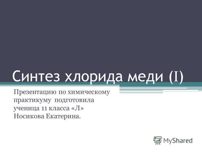Синтез хлорида меди ( I ) Презентацию по химическому практикуму подготовила ученица 11 класса «Л» Носикова Екатерина.