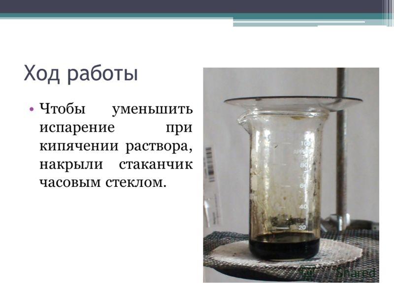 Ход работы Чтобы уменьшить испарение при кипячении раствора, накрыли стаканчик часовым стеклом.