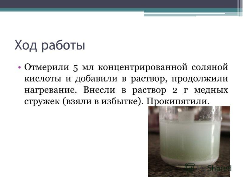 Ход работы Отмерили 5 мл концентрированной соляной кислоты и добавили в раствор, продолжили нагревание. Внесли в раствор 2 г медных стружек (взяли в избытке). Прокипятили.
