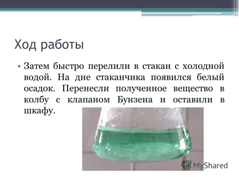 Ход работы Затем быстро перелили в стакан с холодной водой. На дне стаканчика появился белый осадок. Перенесли полученное вещество в колбу с клапаном Бунзена и оставили в шкафу.