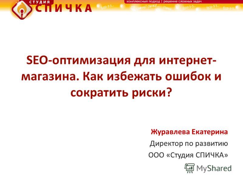 SEO-оптимизация для интернет- магазина. Как избежать ошибок и сократить риски? Журавлева Екатерина Директор по развитию ООО «Студия СПИЧКА»