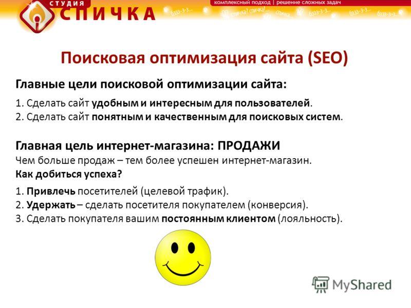 Поисковая оптимизация сайта (SEO) Главные цели поисковой оптимизации сайта: 1. Сделать сайт удобным и интересным для пользователей. 2. Сделать сайт понятным и качественным для поисковых систем. Главная цель интернет-магазина: ПРОДАЖИ Чем больше прода